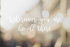 Wherever you are - be all there!