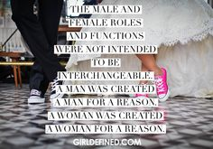 """""""The male and female roles and functions were not intended to be interchangeable. A man was created a man for a reason. A woman was created a woman for a reason."""""""