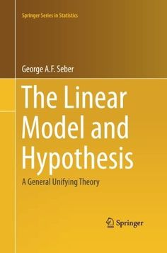 The linear model and hypothesis : a general unifying theory / George A.F. Seber