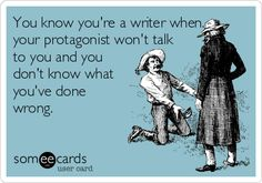 Your Protagonist Won't Talk to You and You Don't Know What You've Done Wrong You Know You Are A Writer When
