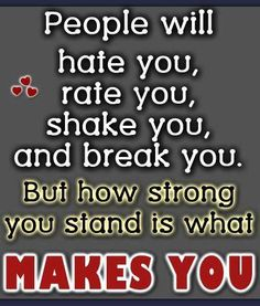 People will hate you, rate you, shake you and break you. But how strong you stand is what makes you.