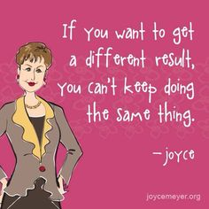 If you want to get a different result, you can't keep doing the same thing. - Joyce Meyer