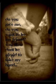 Do you love me? Do you wanna be my friend? and if you do.. don't be afraid to take me by the hand...George straight <3