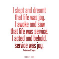 """""""I slept and dreamt that life was joy. I awoke and saw that life was service. I acted and behold, service was joy"""" <3"""