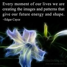 Every moment of our lives we are creating the images and patterns that give our future energy and shape. ~Edgar Cayce http://www.VibeShifting.com #inspirational #quotes