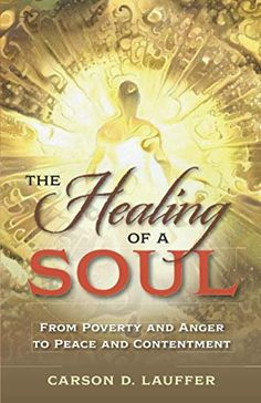 The Healing of a Soul: From Poverty and Anger to Peace and Contentment by Carson D. Lauffer Book Club Books, New Books, Contentment, Finding Peace, Book Publishing, Healing, Author, Words, Writers