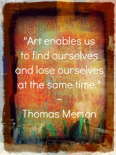"""Art enables us to find ourselves and lose ourselves at the same time."" ~Thomas Merton"