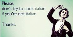 :) oh boy.. I know some Italians that can't cook either.. lol...