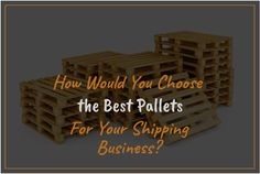 How Would You Choose the Best Pallets For Your #shipping #Business?