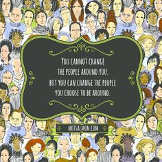 Yoy cannot change the people around you. But you can change the people you choose to be around.