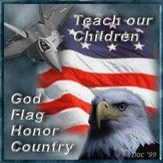 .Teach our children God, flag, honor, and country