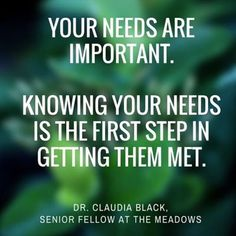 Your needs are important. Knowing your needs is the first step in getting them met.