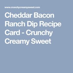 Cheddar Bacon Ranch Dip Recipe Card - Crunchy Creamy Sweet