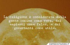 La religione è considerata dalla gente comune come vera, dai sapienti come falsa, e dai governanti come utile. -Seneca