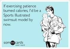 If exercising patience burned calories, I'd be a Sports Illustrated swimsuit model by now.