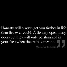 Honesty will always get you farther in life than lies ever could. A lie may open many doors but they will only be slammed in your face when the truth comes out.
