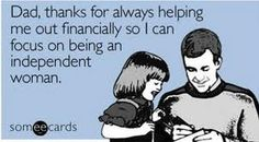 Thanks dad for always helping me out financially so I can focus on being an independent women!