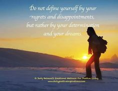 Do not define yourself by regrets& disappointments.