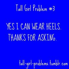 what's worse is when people tell me I can't wear them cus I'm tall. Ok, you can ONLY wear heels cus your short!