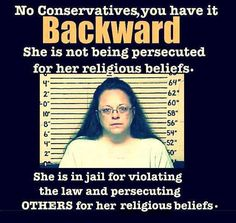 She's in jail for violating the law and persecuting OTHERS for her religious beliefs! I just wish they'd fined her $500,000 a day until she changed her job behavior or quit. Putting her in jail is just making her a martyr with the wing nuts.