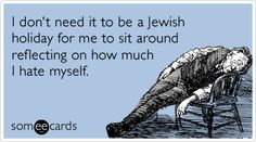 I don't need it to be a Jewish holiday for me to sit around reflecting on how much I hate myself. #ecard #ecards