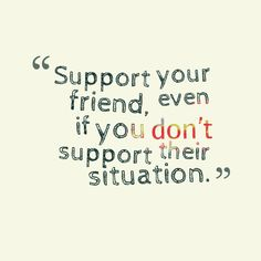 """Support your friend, even if you don't support their situation."" #Inspirational #Quotes I do this way too often"