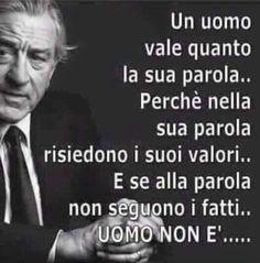 Un uomo vale quanto la sua parola....Perché nella sua parola risiedono i suoi valori, i suoi sogni ..... E se alla parola non seguono i fatti ....... UN UOMO NON È......