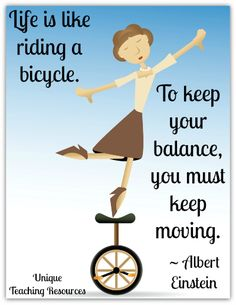 Albert Einstein - Life is like riding a bicycle. To keep your balance you must keep moving.