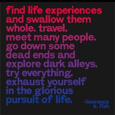 Find life experiences and swallow them whole. travel. meet many people. do down some dead ends and explore dark alleys. try everything. exhaust yourself in the glorious pursuit of life. :-)