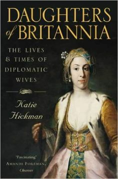 Daughters of Britannia: The Lives and Times of Diplomatic Wives: Amazon.co.uk: Katie Hickman: 9780006387800: Books