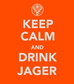 Keep Calm And Drink Jager:   My experience is that the two are mutually exclusive, but there you go... :p