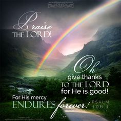 Praise the LORD! Oh give thanks to the LORD, for He is good! For His mercy endures forever! Psa 106:1 <3