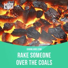 """Rake someone over the coals"" means ""to scold or criticize someone strongly"".  Example: The teacher is going to rake the student over the coals, because he is always late."