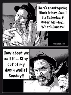 Stay out of my damn wallet Sunday is coming!   http://ircnewsonline.com/2014/11/27/stay-out-of-my-damn-wallet-sunday-is-coming/   Stay out of my damn wallet Sunday is coming!   There's Thanksgiving, Black Friday, Small biz Saturday, & Cyber Monday... What's Sunday? How about we call it ... Stay out of my damn wallet Sunday!!    Get Will's daily cartoons atWillSays.com