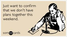Funny Weekend Ecard: Just want to confirm that we don't have plans together this weekend.