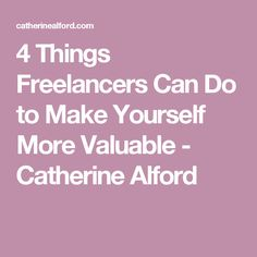 4 Things Freelancers Can Do to Make Yourself More Valuable - Catherine Alford