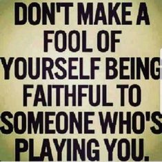 Stop making a fool of yourself staying with someone who's playing you #soulmatefacts