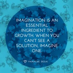 Imagination is an essential ingredient to growth. When you can't see a solution, imagine one. YOU hold all the power you need to find a solution. You'll be surprised with what you can imagine!