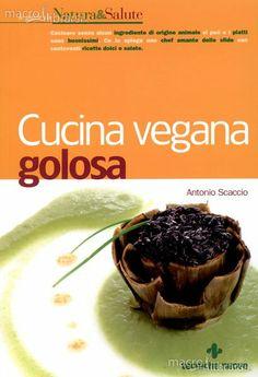Cucina Vegana golosa. (A. Scaccio) 120 ricette dolci e salate, per ogni stagione.