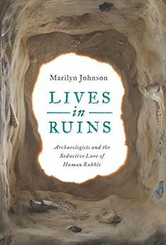 Amazon.com: Lives in Ruins: Archaeologists and the Seductive Lure of Human Rubble (9780062127181): Marilyn Johnson: Books
