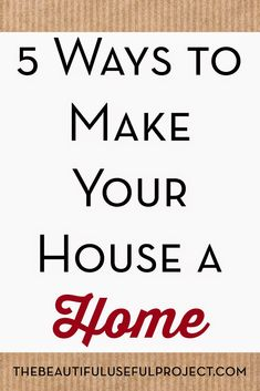 5 Ways To Make Your House A Home. @beautifuluse http://www.thebeautifulusefulproject.com/