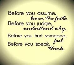 Never assume that things said about a person are true.  Many untruths are spread by jealous and insecure people.