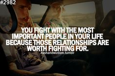 You fight with the most important people in your life because those relationships are worth fighting for.