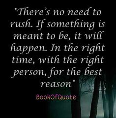 """""""There's no need to rush. If something is meant to be, it will happen. In the right time, with the right person, for the best reason."""" -"""