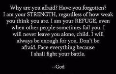 God is our refuge and strength, A very present help in trouble. {Psalm 46:1} I can do all things through Christ who strengthens me. {Philippians 4:13} The Lord is my rock and my fortress and my deliverer, My God, my rock, in whom I take refuge; My shield and the horn of my salvation, my stronghold. {Psalm 18:1-2}