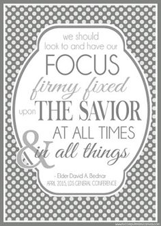 Elder David A Bednar - We should look to and have our focus firmly fixed upon the Savior at all times and in all things. Printable General Conference Quotes: April 2015 #mycomputerismycanvas