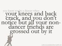 Your knees and back crack and you don't notice but all your non-dancer friends are grossed out by it