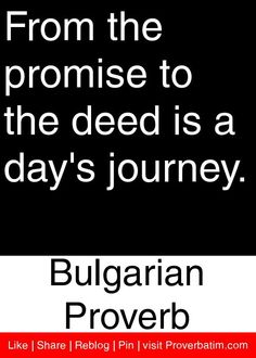 From the promise to the deed is a day's journey. - Bulgarian Proverb #proverbs #quotes