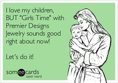 I love my children, BUT 'Girls Time' with Premier Designs Jewelry sounds good right about now! Let's do it!