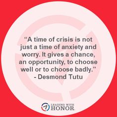 """A time of crisis is not just a time of anxiety and worry. It gives a chance, an opportunity, to choose well or to choose badly."" - Desmond Tutu   (Lee Ellis and Leading with Honor)"